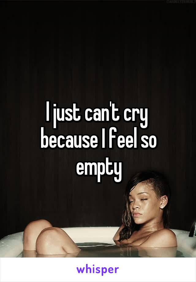 I just can't cry  because I feel so empty