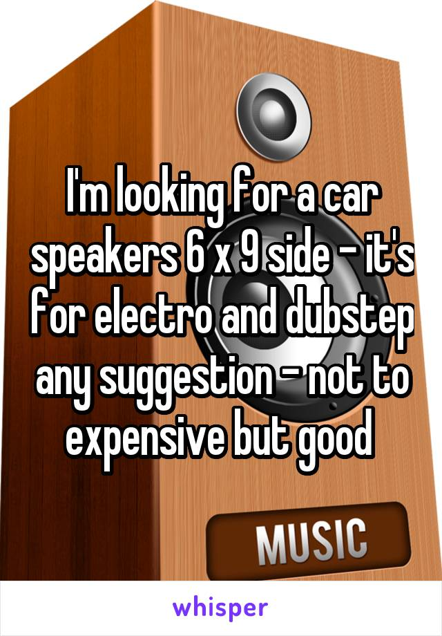 I'm looking for a car speakers 6 x 9 side - it's for electro and dubstep any suggestion - not to expensive but good