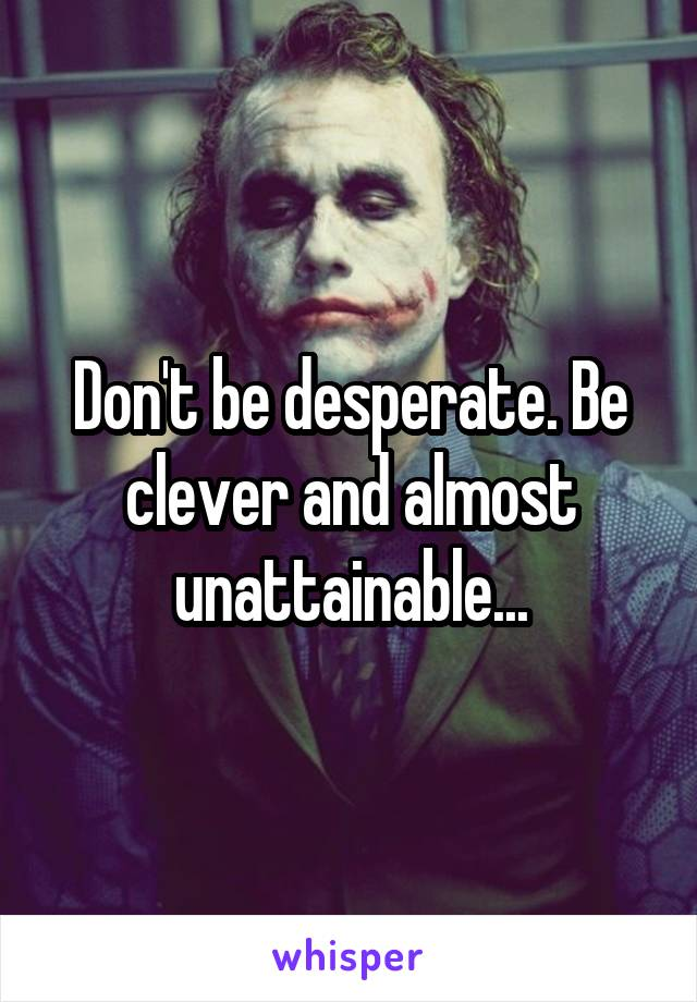 Don't be desperate. Be clever and almost unattainable...