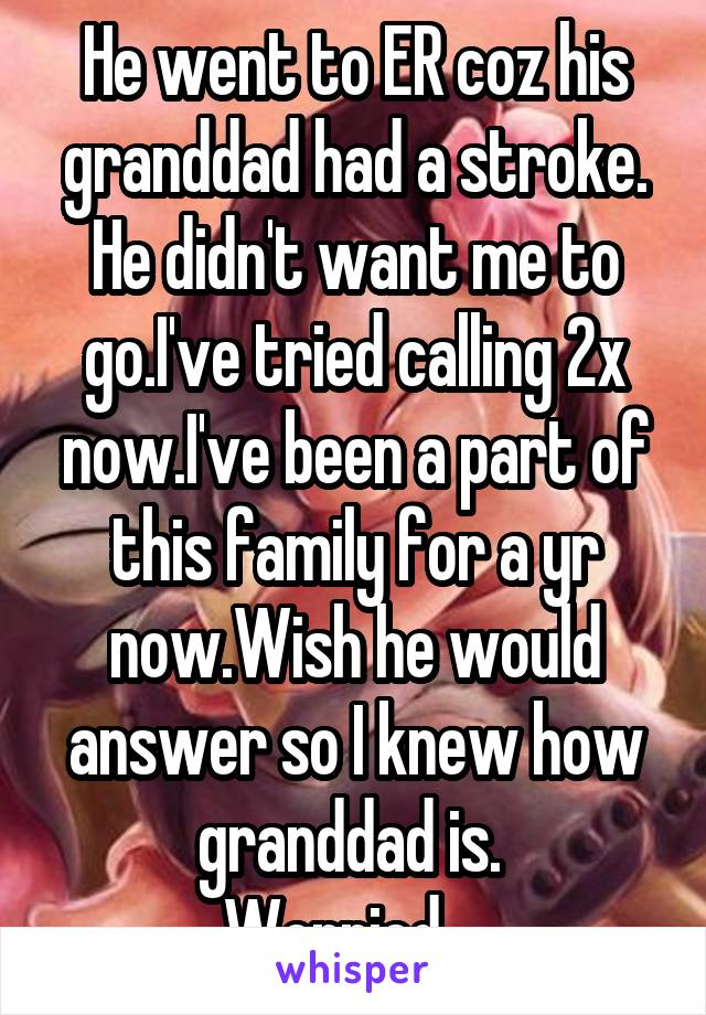 He went to ER coz his granddad had a stroke. He didn't want me to go.I've tried calling 2x now.I've been a part of this family for a yr now.Wish he would answer so I knew how granddad is.  Worried....