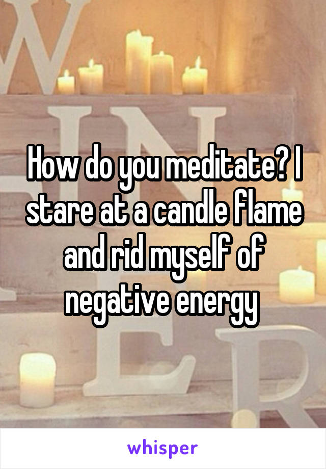 How do you meditate? I stare at a candle flame and rid myself of negative energy