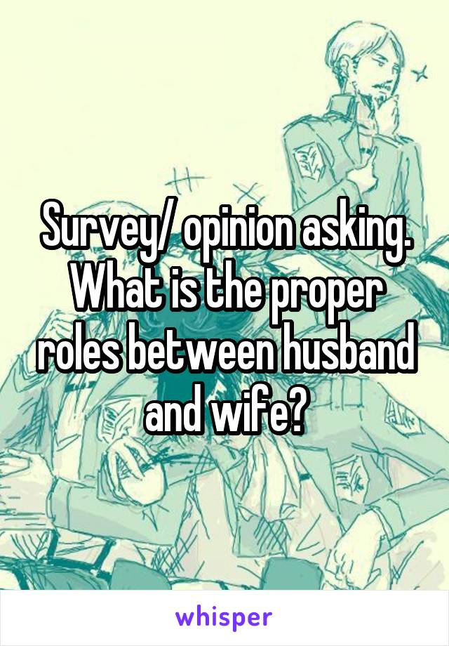 Survey/ opinion asking. What is the proper roles between husband and wife?