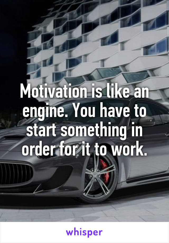 Motivation is like an engine. You have to start something in order for it to work.