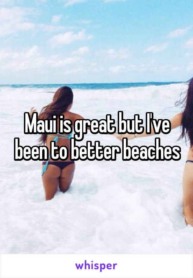 Maui is great but I've been to better beaches