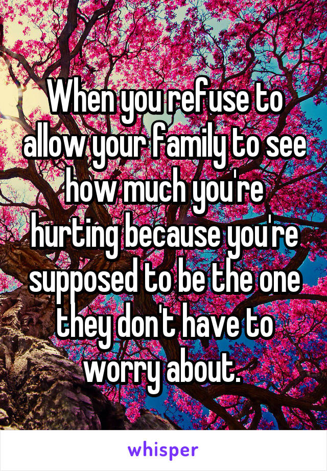 When you refuse to allow your family to see how much you're hurting because you're supposed to be the one they don't have to worry about.