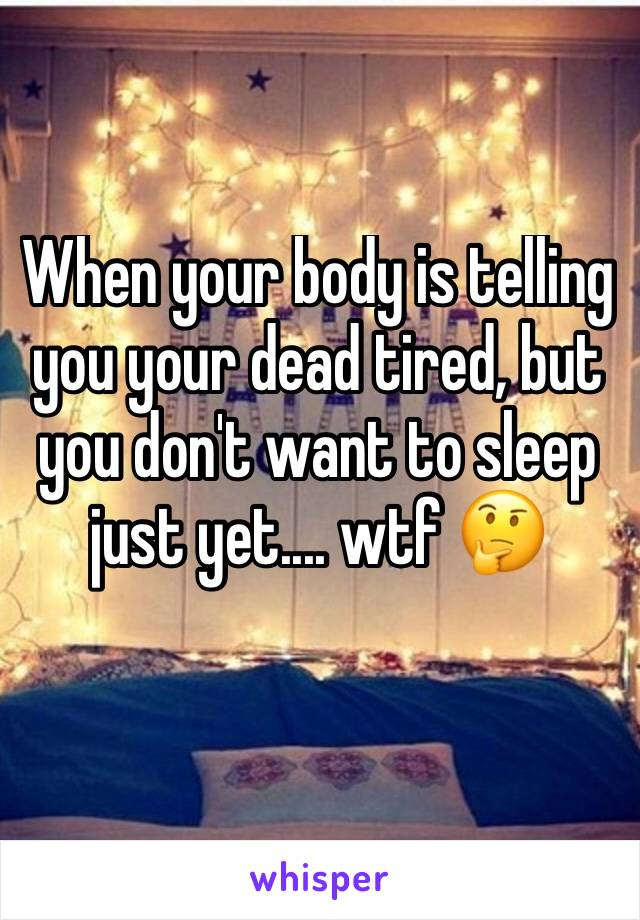 When your body is telling you your dead tired, but you don't want to sleep just yet.... wtf 🤔