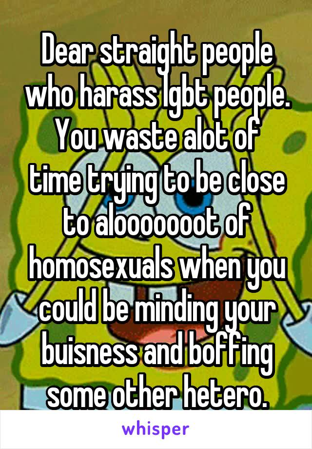 Dear straight people who harass lgbt people. You waste alot of time trying to be close to alooooooot of homosexuals when you could be minding your buisness and boffing some other hetero.