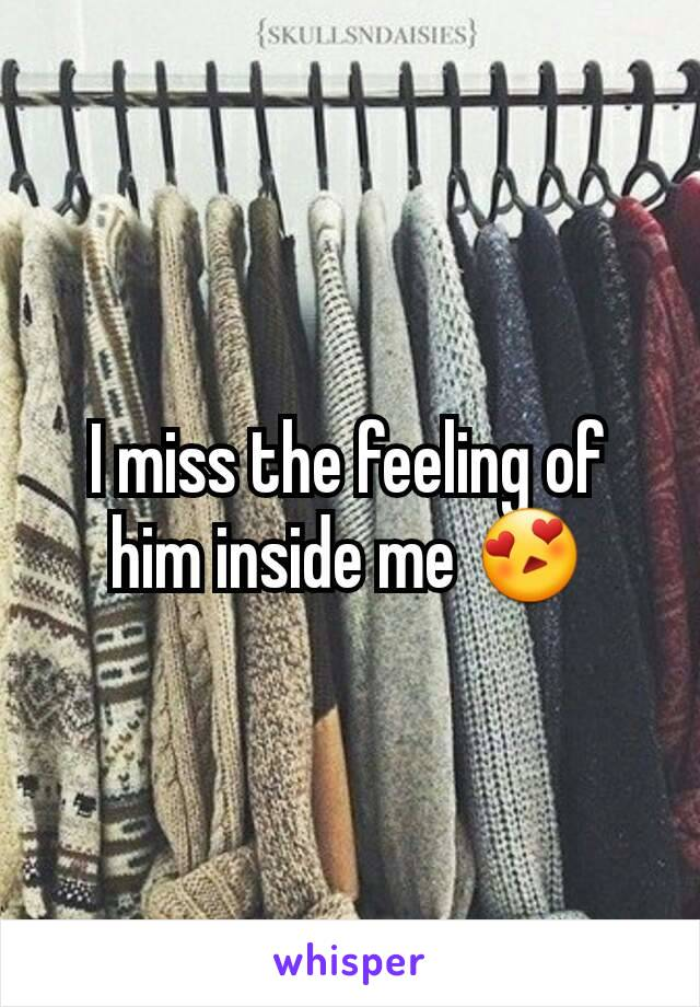 I miss the feeling of him inside me 😍