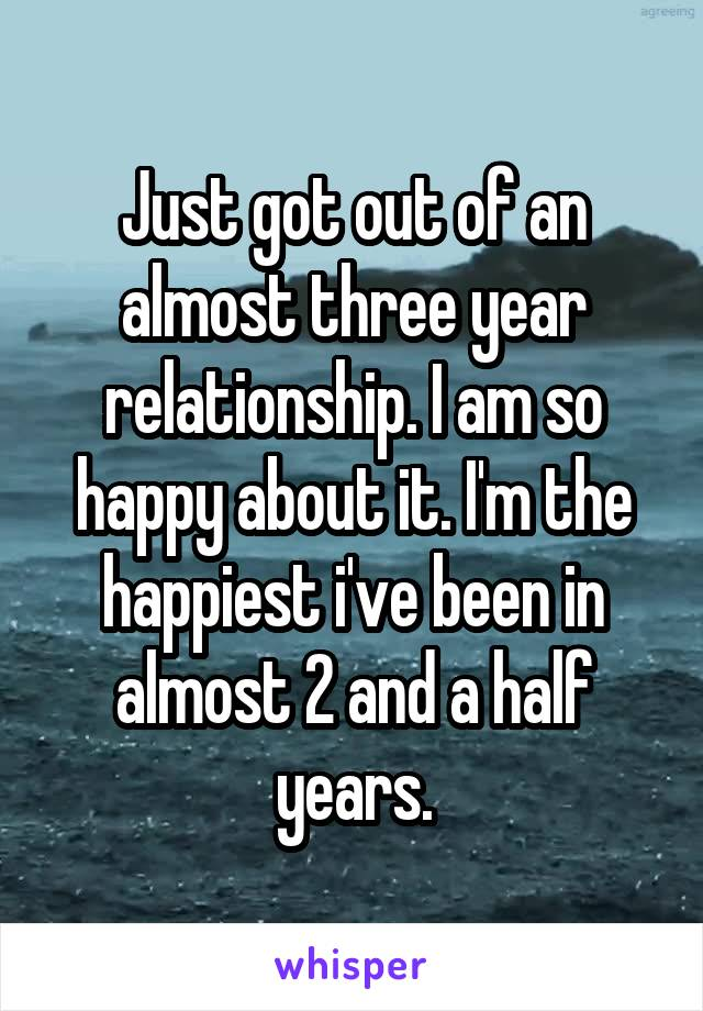 Just got out of an almost three year relationship. I am so happy about it. I'm the happiest i've been in almost 2 and a half years.