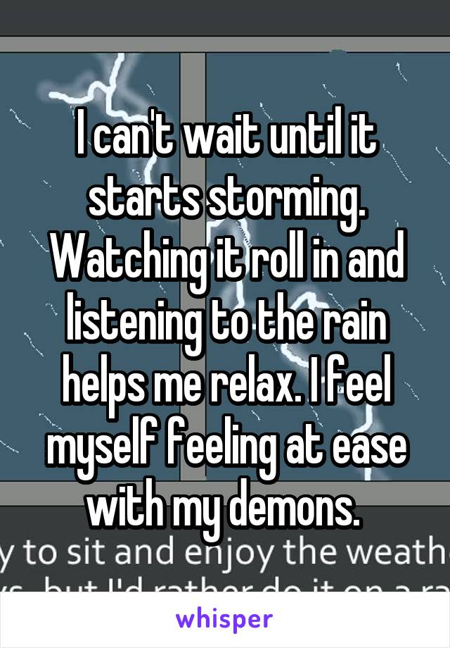 I can't wait until it starts storming. Watching it roll in and listening to the rain helps me relax. I feel myself feeling at ease with my demons.