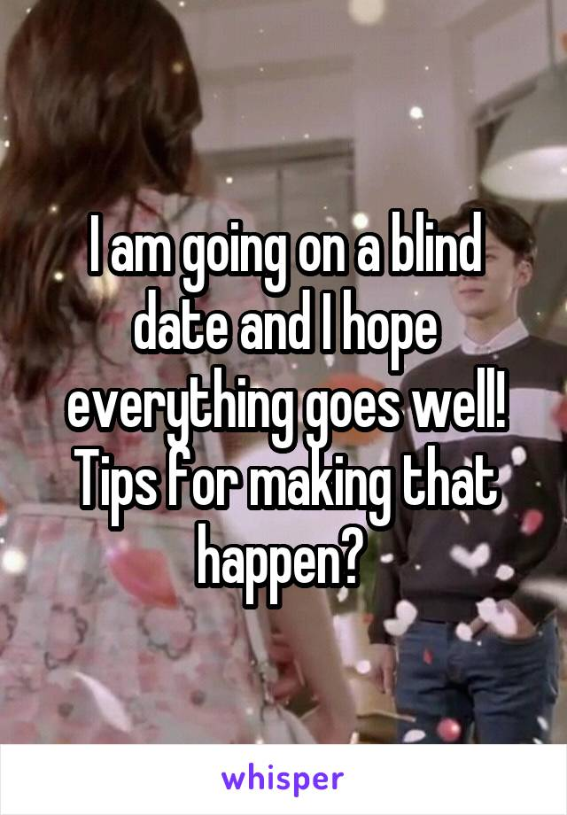 I am going on a blind date and I hope everything goes well! Tips for making that happen?