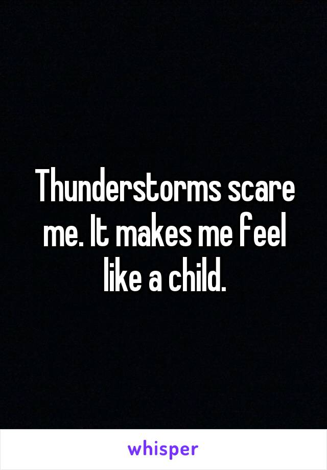 Thunderstorms scare me. It makes me feel like a child.