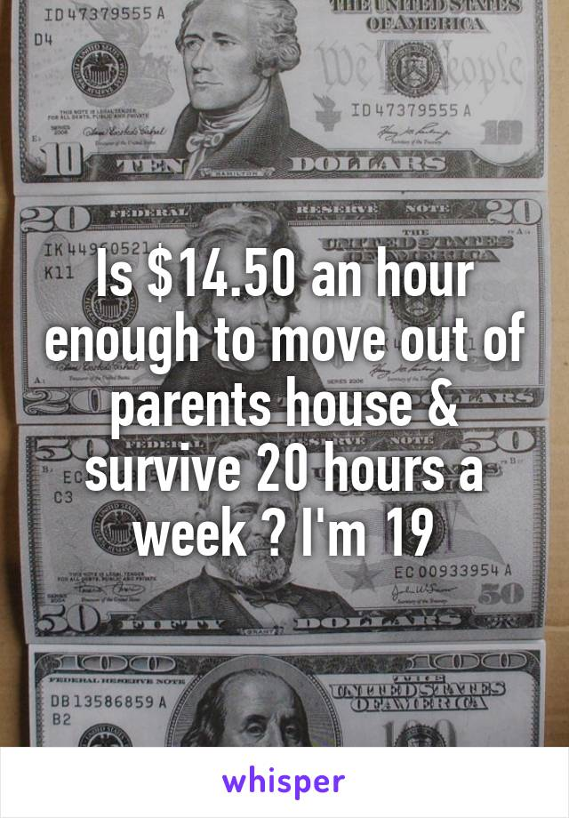 Is $14.50 an hour enough to move out of parents house & survive 20 hours a week ? I'm 19