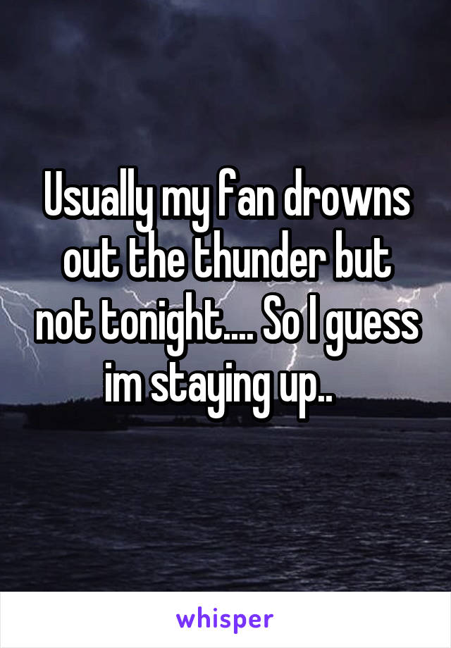 Usually my fan drowns out the thunder but not tonight.... So I guess im staying up..