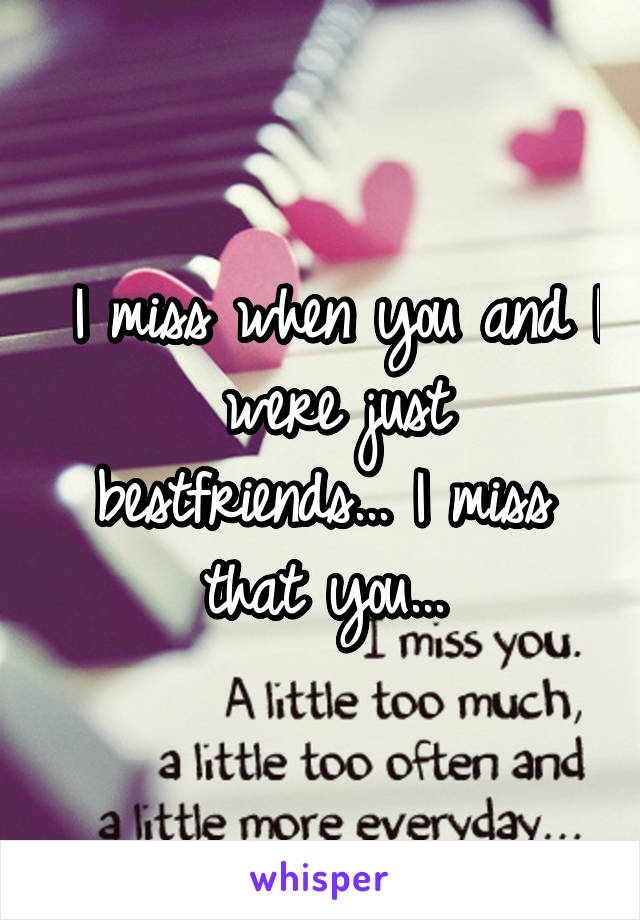 I miss when you and I  were just bestfriends... I miss that you...
