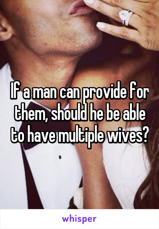 If a man can provide for them, should he be able to have multiple wives?