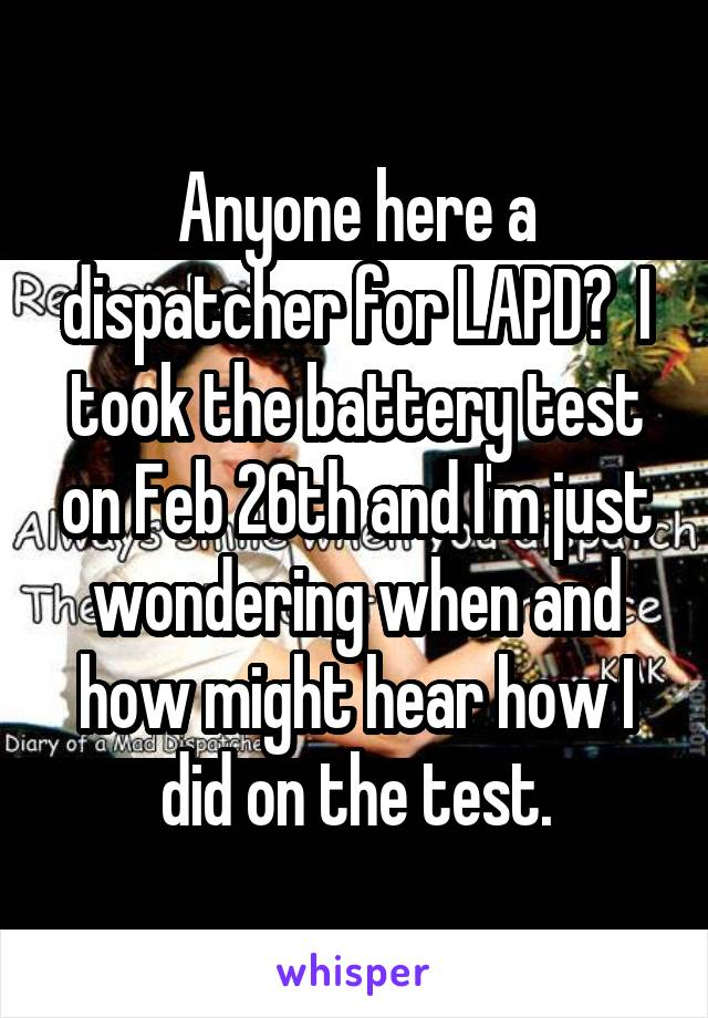 Anyone here a dispatcher for LAPD?  I took the battery test on Feb 26th and I'm just wondering when and how might hear how I did on the test.
