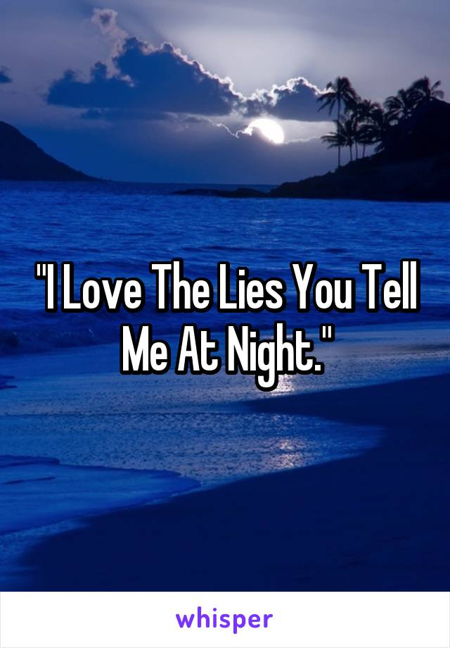 """""""I Love The Lies You Tell Me At Night."""""""