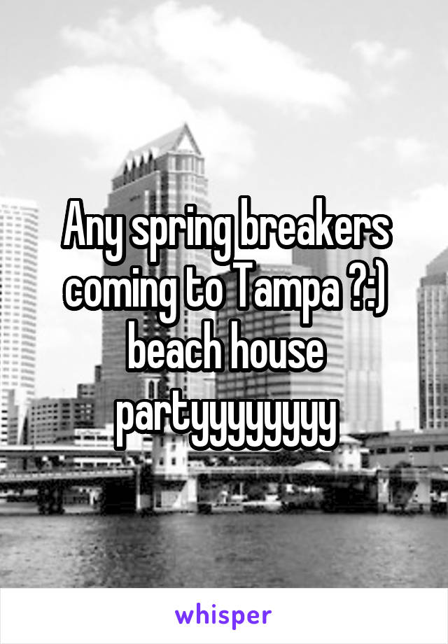 Any spring breakers coming to Tampa ?:) beach house partyyyyyyyy