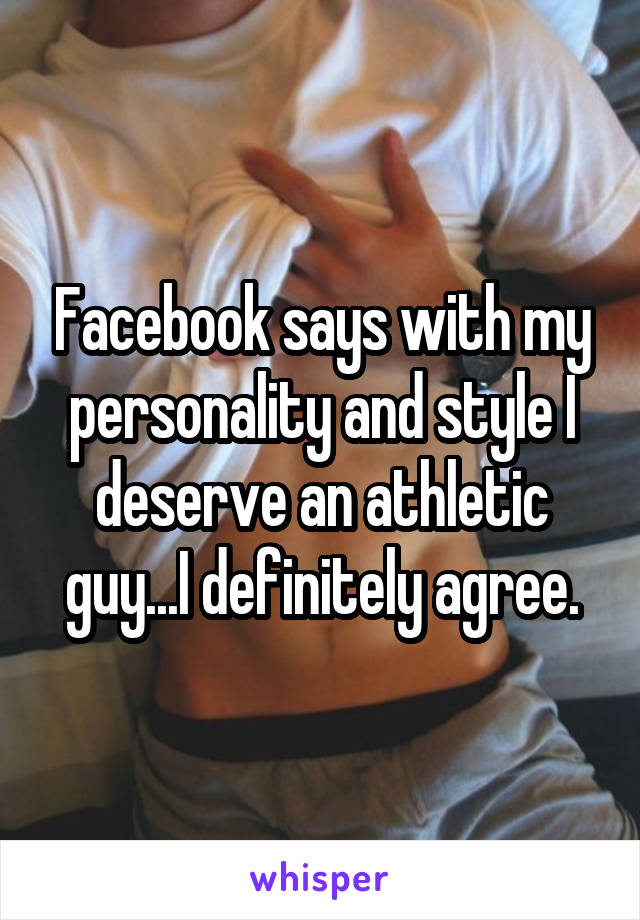 Facebook says with my personality and style I deserve an athletic guy...I definitely agree.