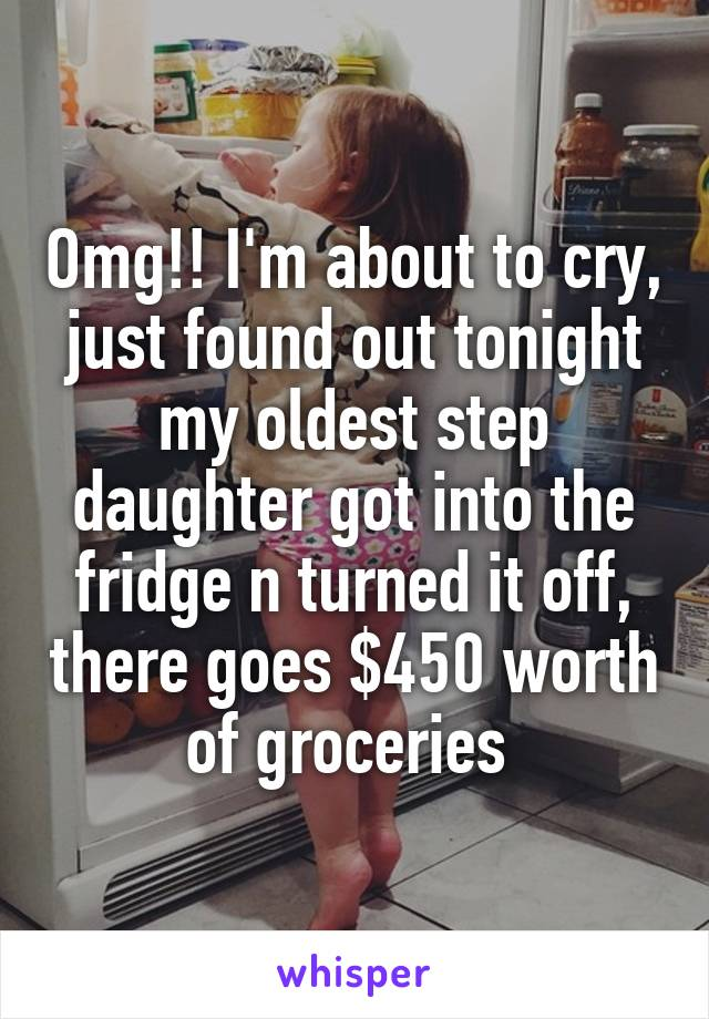 Omg!! I'm about to cry, just found out tonight my oldest step daughter got into the fridge n turned it off, there goes $450 worth of groceries