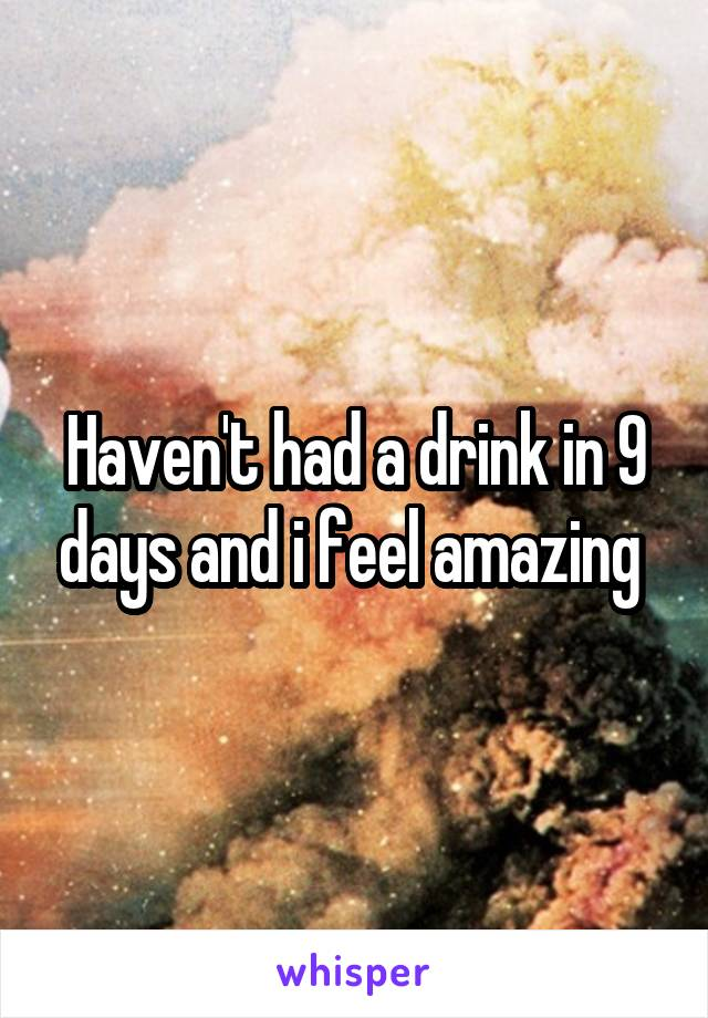 Haven't had a drink in 9 days and i feel amazing
