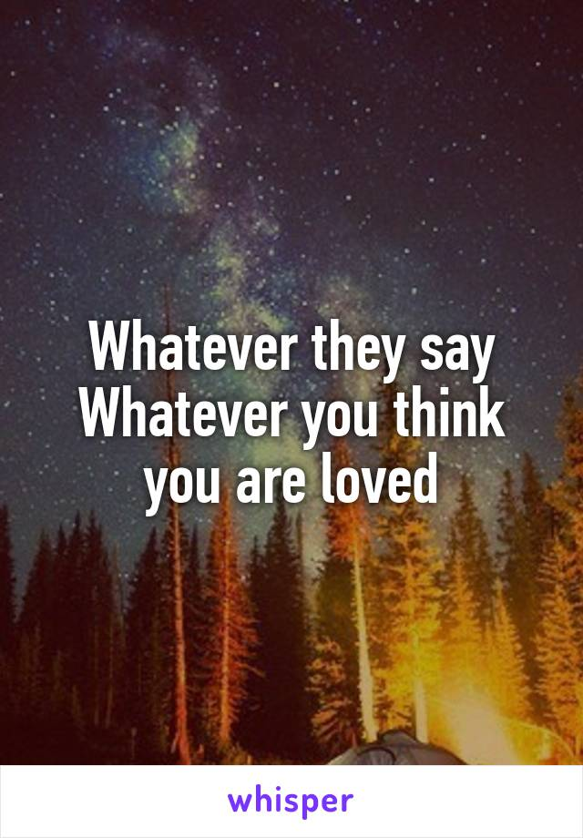 Whatever they say Whatever you think you are loved
