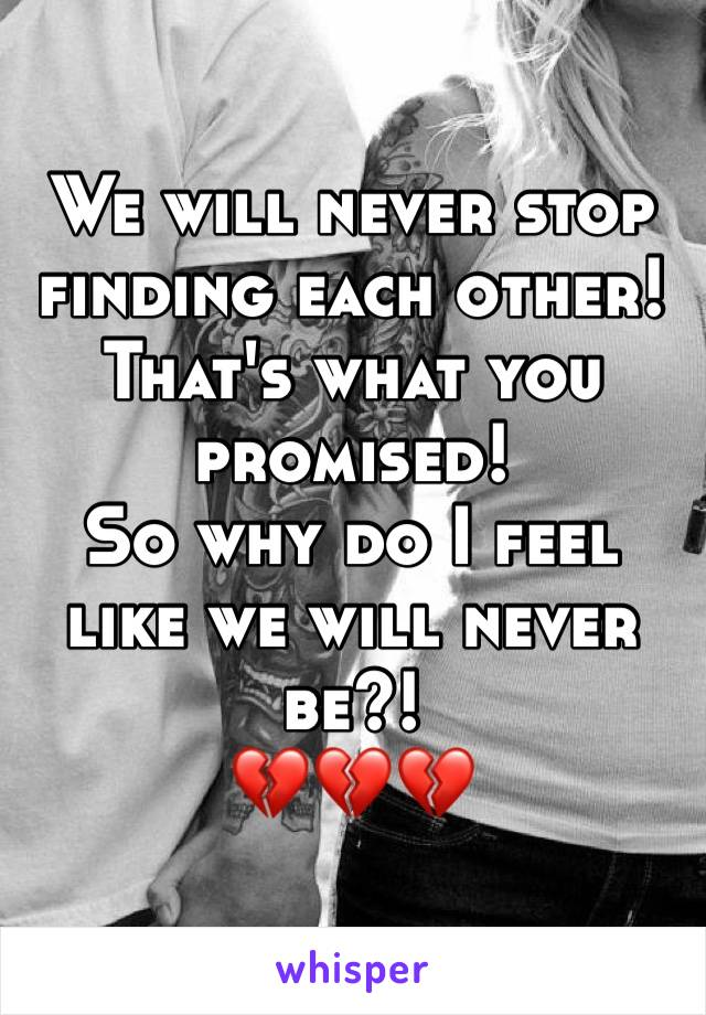 We will never stop finding each other! That's what you promised!  So why do I feel like we will never be?!  💔💔💔