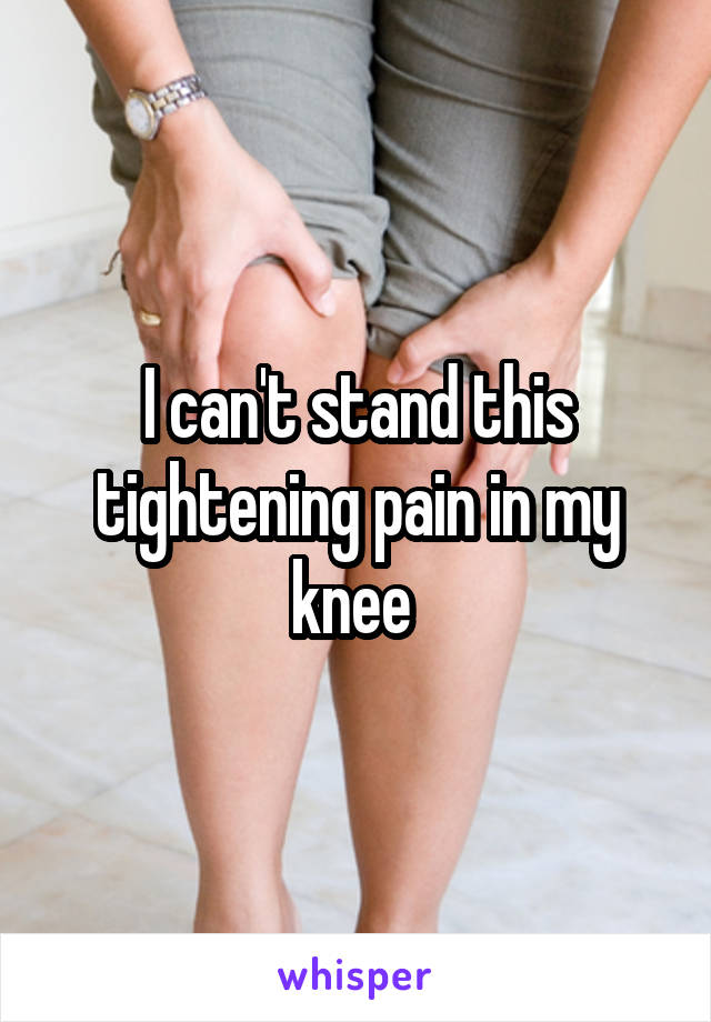 I can't stand this tightening pain in my knee