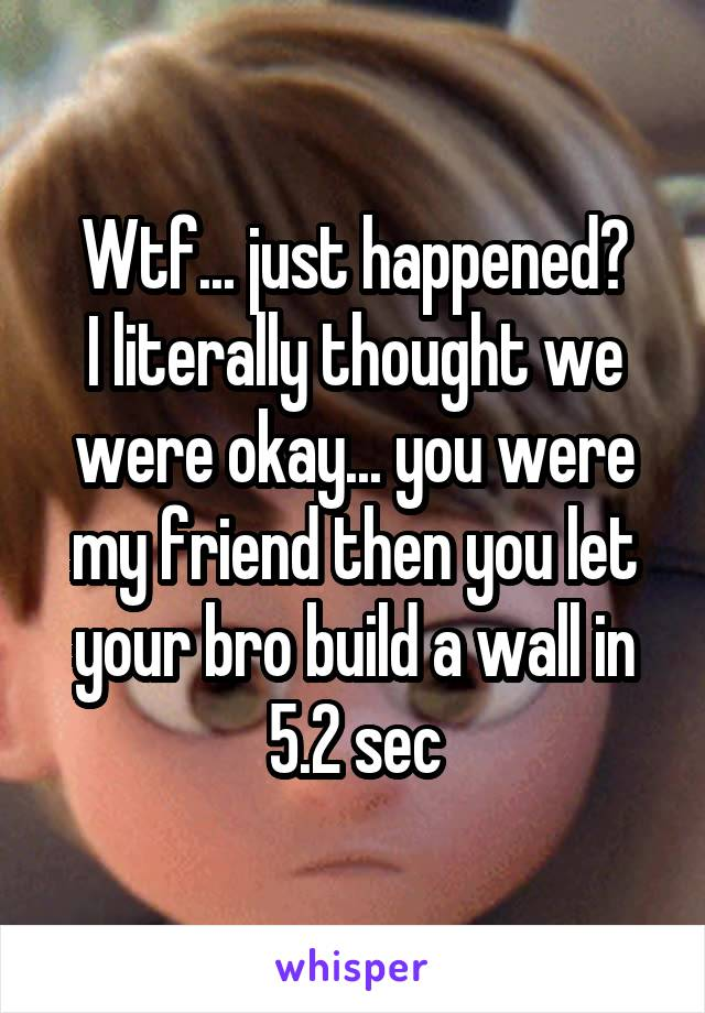 Wtf... just happened? I literally thought we were okay... you were my friend then you let your bro build a wall in 5.2 sec