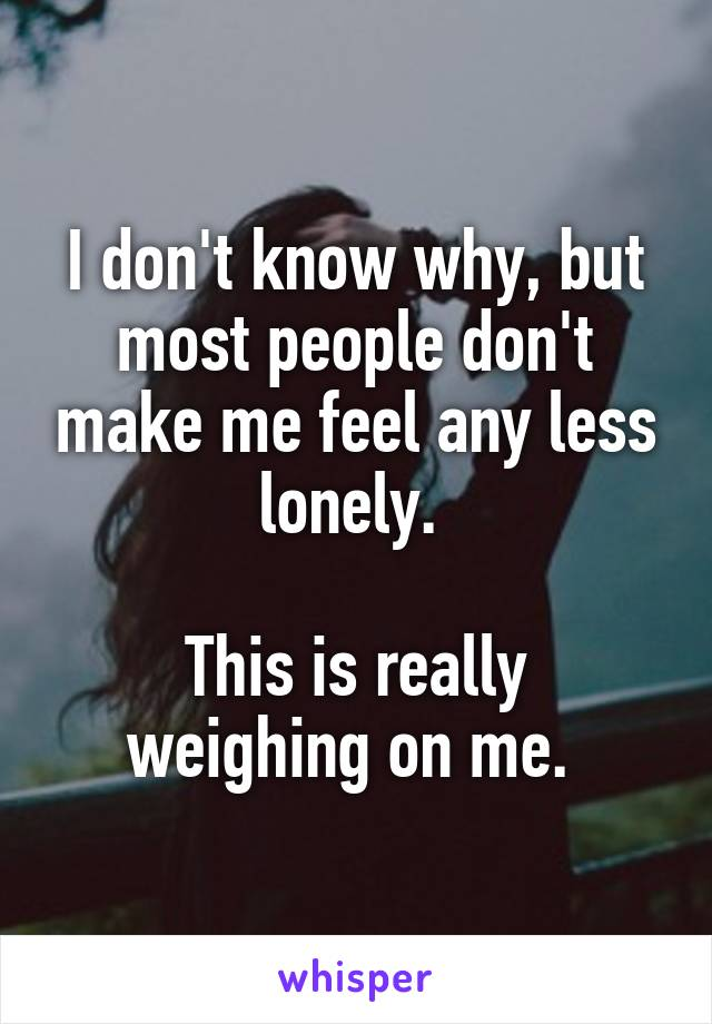 I don't know why, but most people don't make me feel any less lonely.   This is really weighing on me.
