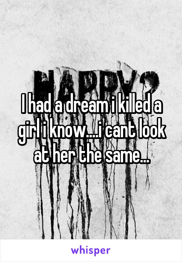 I had a dream i killed a girl i know....i cant look at her the same...