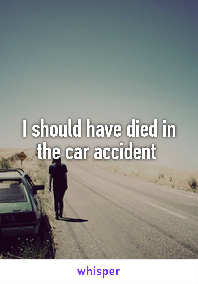 I should have died in the car accident