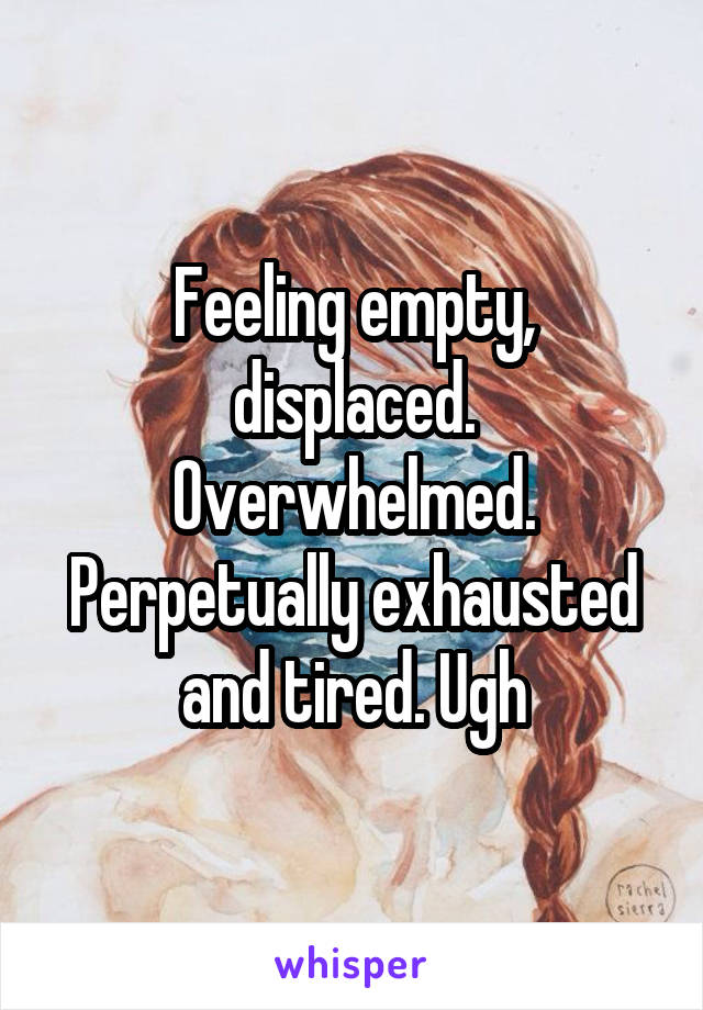 Feeling empty, displaced. Overwhelmed. Perpetually exhausted and tired. Ugh