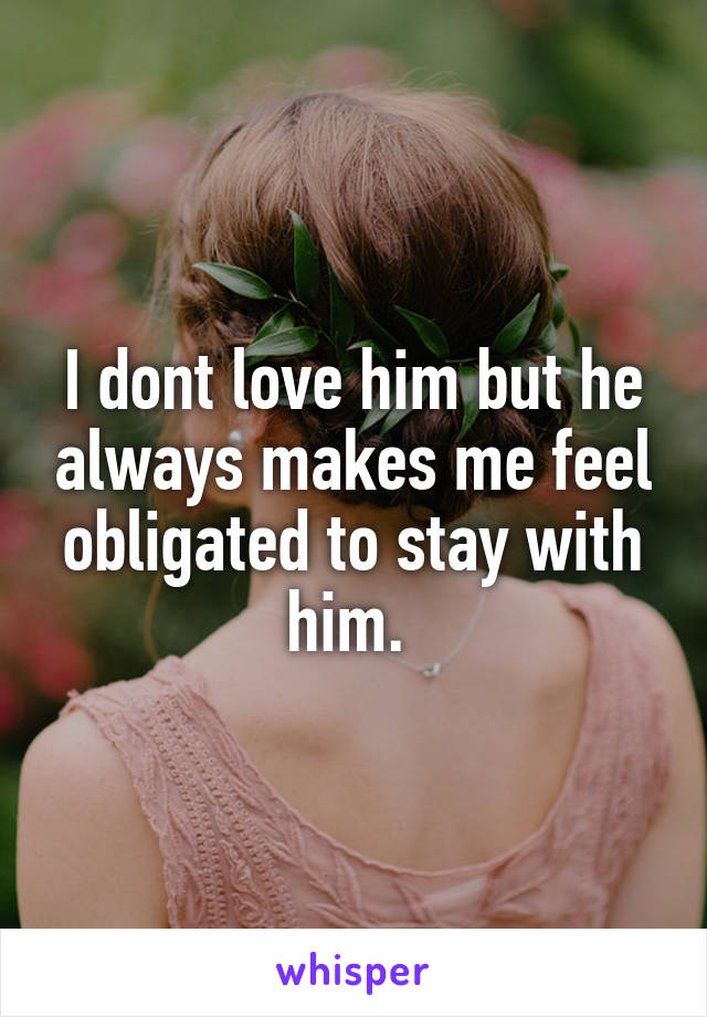 I dont love him but he always makes me feel obligated to stay with him.