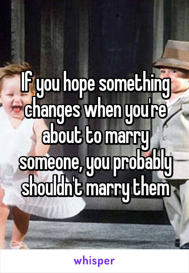 If you hope something changes when you're about to marry someone, you probably shouldn't marry them
