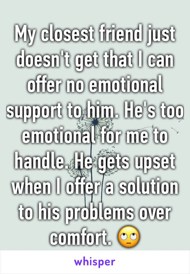 My closest friend just doesn't get that I can offer no emotional support to him. He's too emotional for me to handle. He gets upset when I offer a solution to his problems over comfort. 🙄
