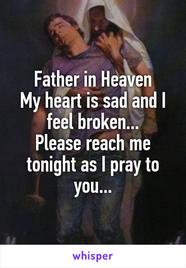 Father in Heaven My heart is sad and I feel broken... Please reach me tonight as I pray to you...