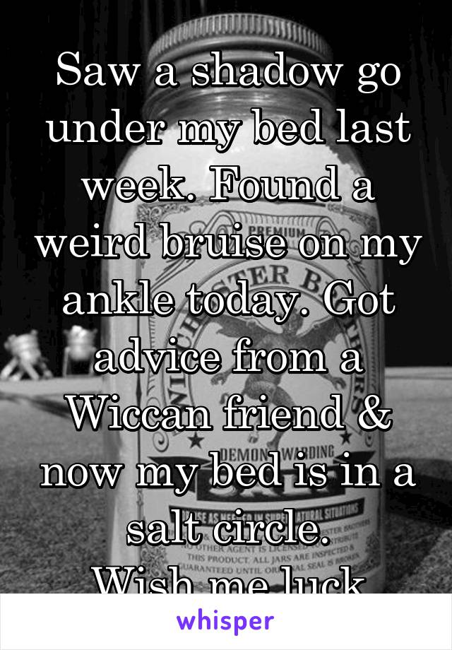 Saw a shadow go under my bed last week. Found a weird bruise on my ankle today. Got advice from a Wiccan friend & now my bed is in a salt circle. Wish me luck