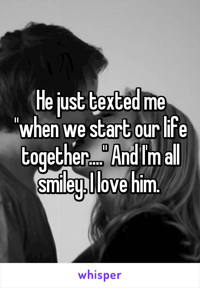 """He just texted me """"when we start our life together...."""" And I'm all smiley. I love him."""
