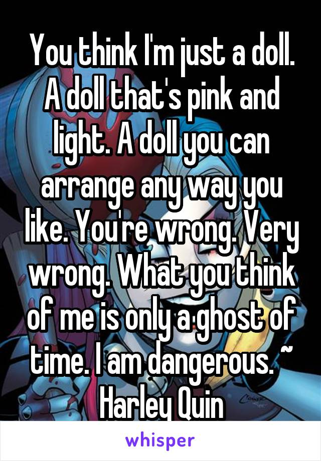 You think I'm just a doll. A doll that's pink and light. A doll you can arrange any way you like. You're wrong. Very wrong. What you think of me is only a ghost of time. I am dangerous. ~ Harley Quin