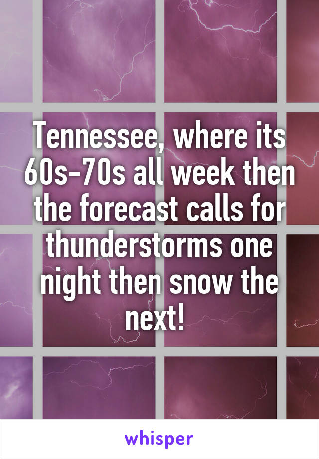 Tennessee, where its 60s-70s all week then the forecast calls for thunderstorms one night then snow the next!