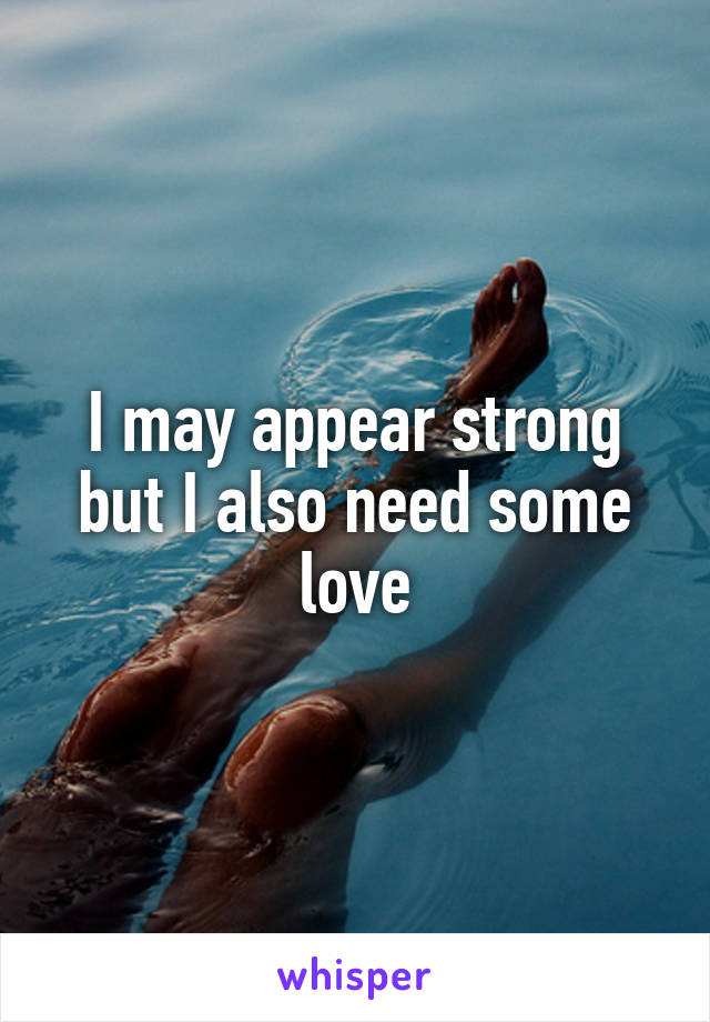 I may appear strong but I also need some love