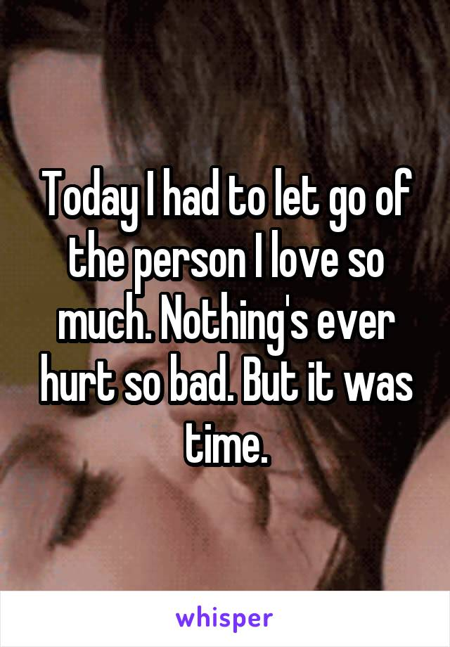 Today I had to let go of the person I love so much. Nothing's ever hurt so bad. But it was time.