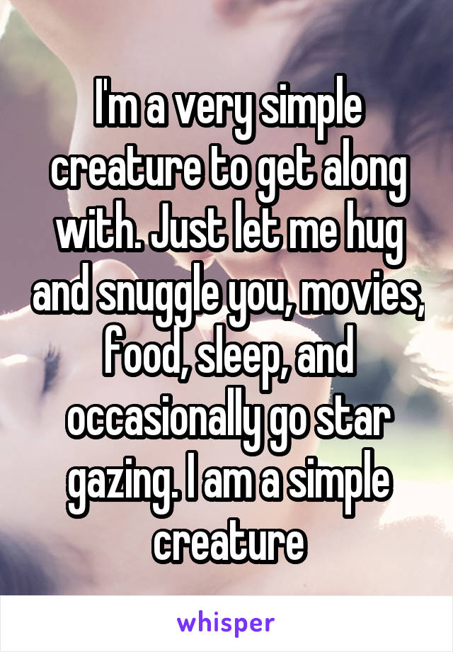 I'm a very simple creature to get along with. Just let me hug and snuggle you, movies, food, sleep, and occasionally go star gazing. I am a simple creature
