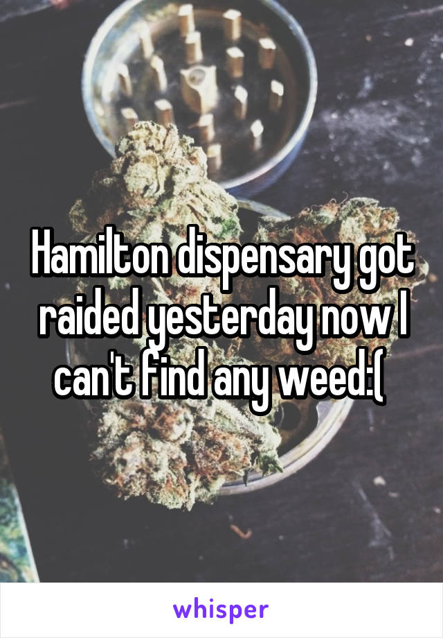 Hamilton dispensary got raided yesterday now I can't find any weed:(