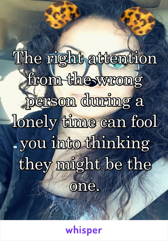 The right attention from the wrong person during a lonely time can fool you into thinking they might be the one.