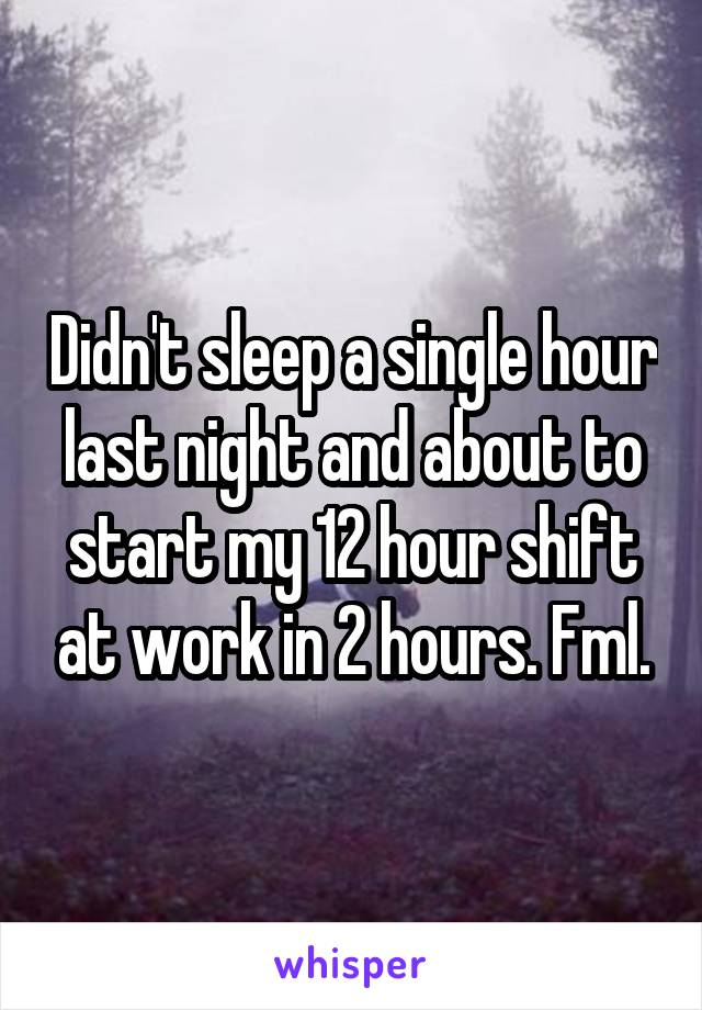 Didn't sleep a single hour last night and about to start my 12 hour shift at work in 2 hours. Fml.