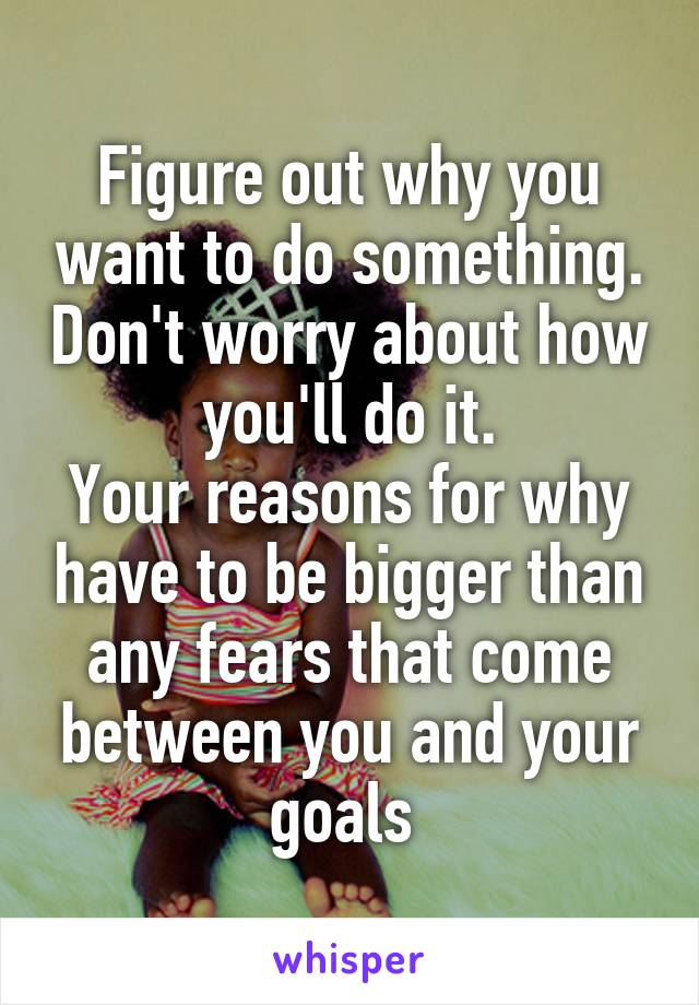 Figure out why you want to do something. Don't worry about how you'll do it. Your reasons for why have to be bigger than any fears that come between you and your goals