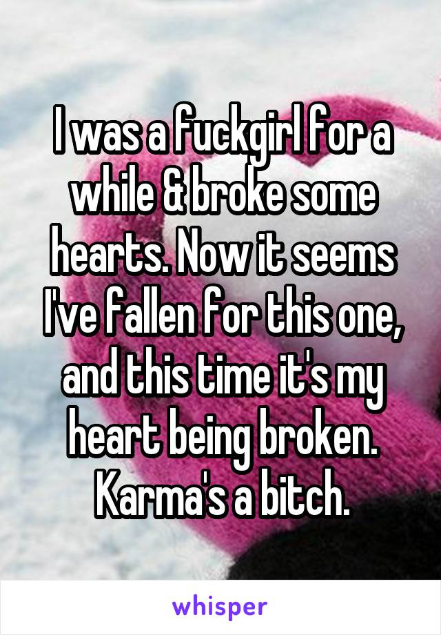 I was a fuckgirl for a while & broke some hearts. Now it seems I've fallen for this one, and this time it's my heart being broken. Karma's a bitch.